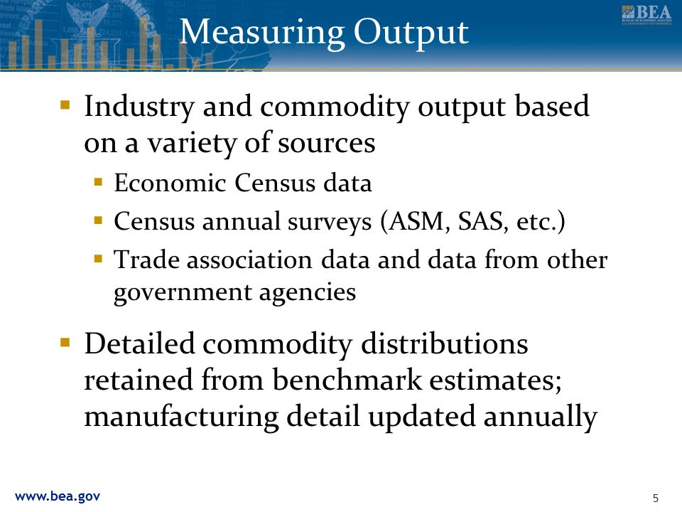 5 Measuring Output Industry and commodity output based on a variety of sources Economic Census data Census annual surveys (ASM, SAS, etc.) Trade association data and data from other government agencies Detailed commodity distributions retained from benchmark estimates; manufacturing detail updated annually