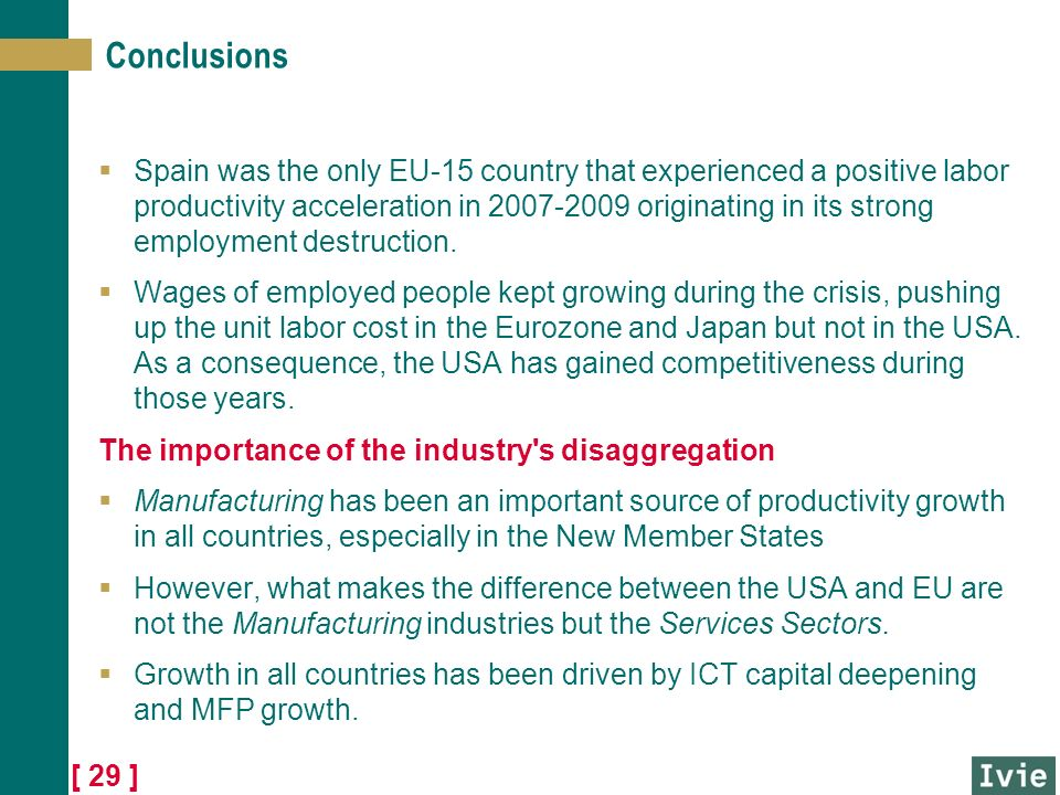 [ 29 ] Conclusions Spain was the only EU-15 country that experienced a positive labor productivity acceleration in 2007-2009 originating in its strong employment destruction.