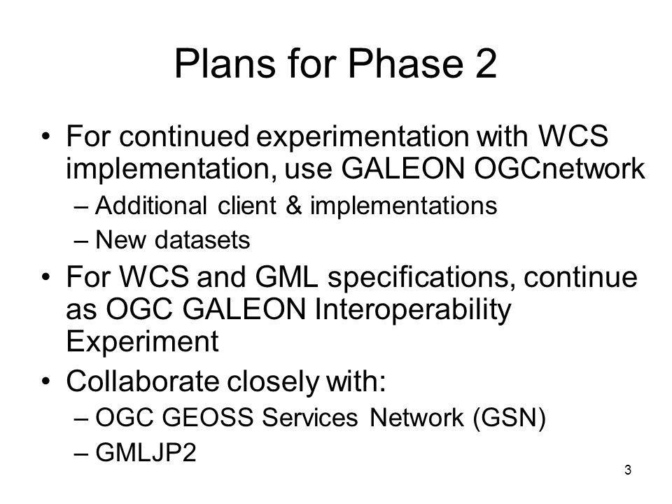 3 Plans for Phase 2 For continued experimentation with WCS implementation, use GALEON OGCnetwork –Additional client & implementations –New datasets For WCS and GML specifications, continue as OGC GALEON Interoperability Experiment Collaborate closely with: –OGC GEOSS Services Network (GSN) –GMLJP2