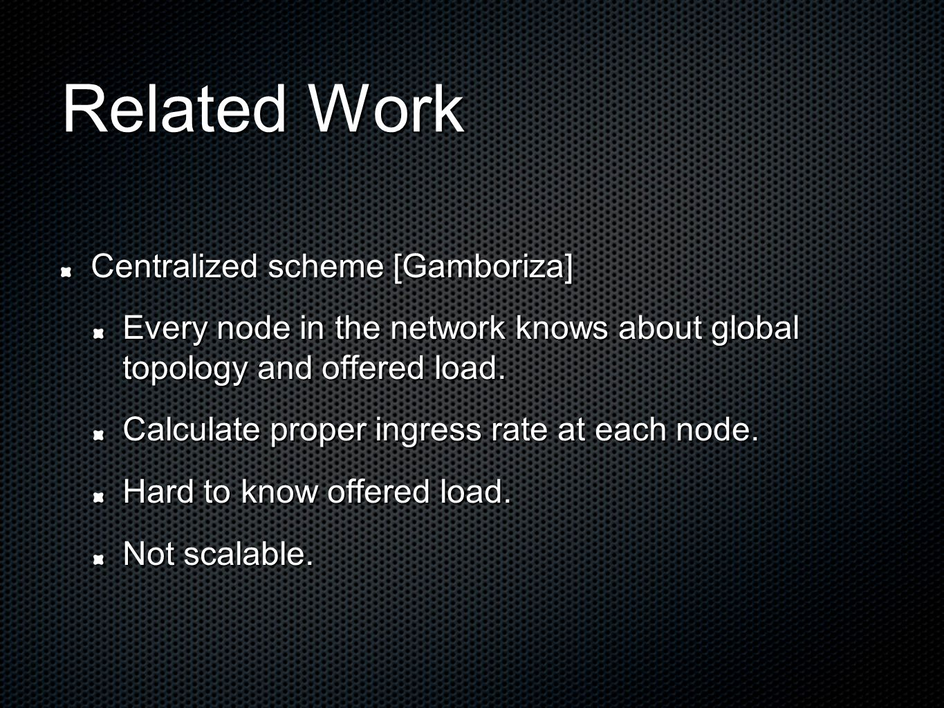 Related Work Centralized scheme [Gamboriza] Every node in the network knows about global topology and offered load. Calculate proper ingress rate at e