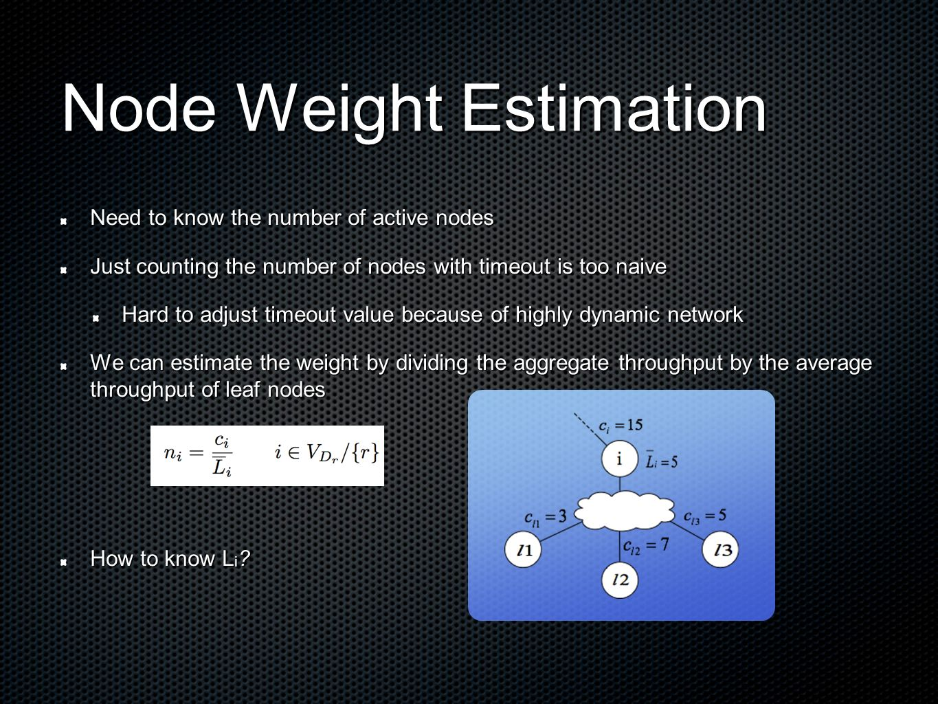 Node Weight Estimation Need to know the number of active nodes Just counting the number of nodes with timeout is too naive Hard to adjust timeout value because of highly dynamic network We can estimate the weight by dividing the aggregate throughput by the average throughput of leaf nodes How to know L i