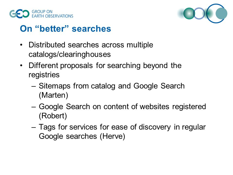 On better searches Distributed searches across multiple catalogs/clearinghouses Different proposals for searching beyond the registries –Sitemaps from catalog and Google Search (Marten) –Google Search on content of websites registered (Robert) –Tags for services for ease of discovery in regular Google searches (Herve)