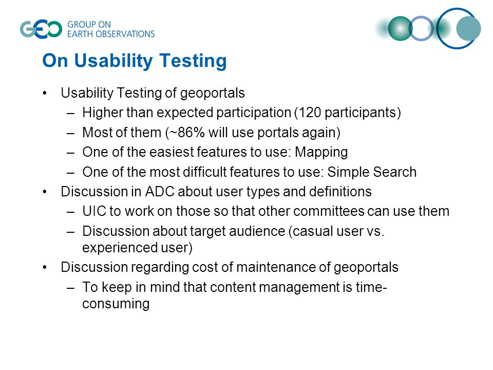 On Usability Testing Usability Testing of geoportals –Higher than expected participation (120 participants) –Most of them (~86% will use portals again) –One of the easiest features to use: Mapping –One of the most difficult features to use: Simple Search Discussion in ADC about user types and definitions –UIC to work on those so that other committees can use them –Discussion about target audience (casual user vs.