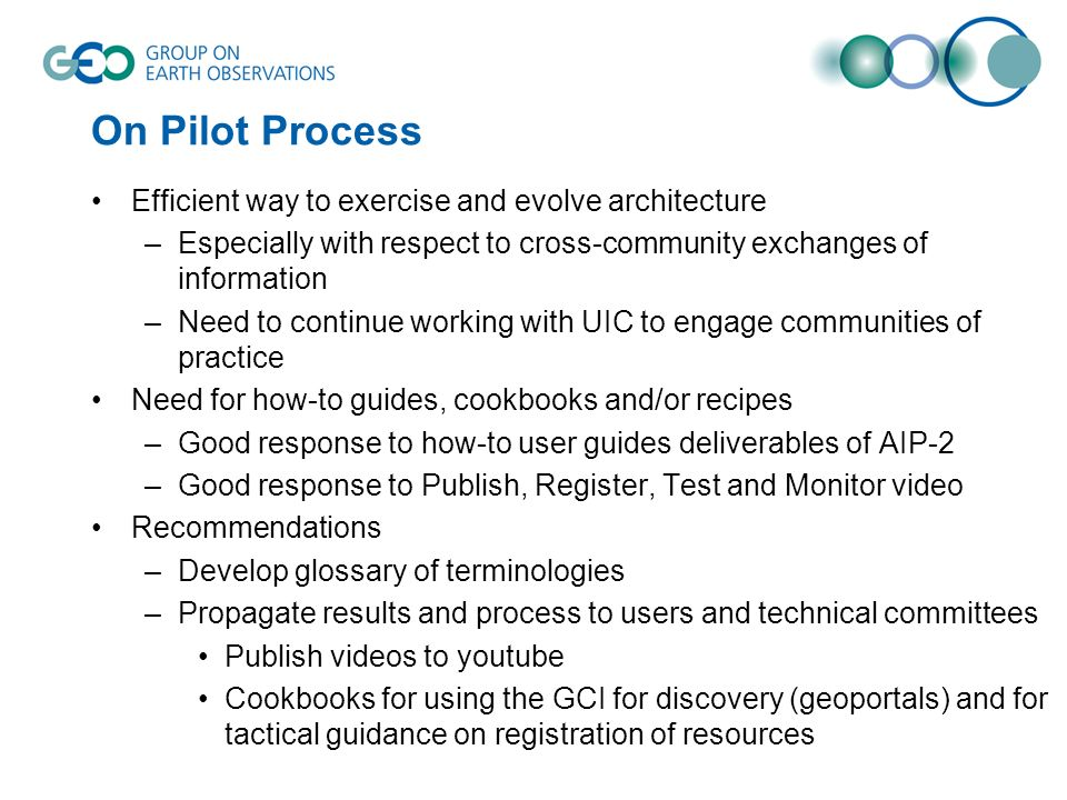 On Pilot Process Efficient way to exercise and evolve architecture –Especially with respect to cross-community exchanges of information –Need to continue working with UIC to engage communities of practice Need for how-to guides, cookbooks and/or recipes –Good response to how-to user guides deliverables of AIP-2 –Good response to Publish, Register, Test and Monitor video Recommendations –Develop glossary of terminologies –Propagate results and process to users and technical committees Publish videos to youtube Cookbooks for using the GCI for discovery (geoportals) and for tactical guidance on registration of resources