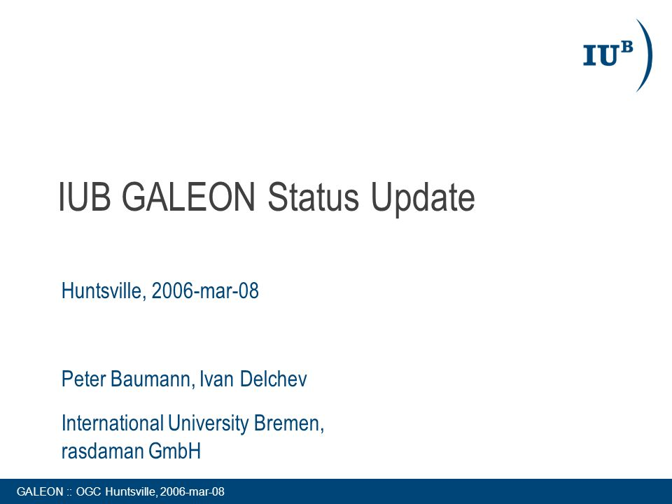 GALEON :: OGC Huntsville, 2006-mar-08 IUB GALEON Status Update Huntsville, 2006-mar-08 Peter Baumann, Ivan Delchev International University Bremen, ra