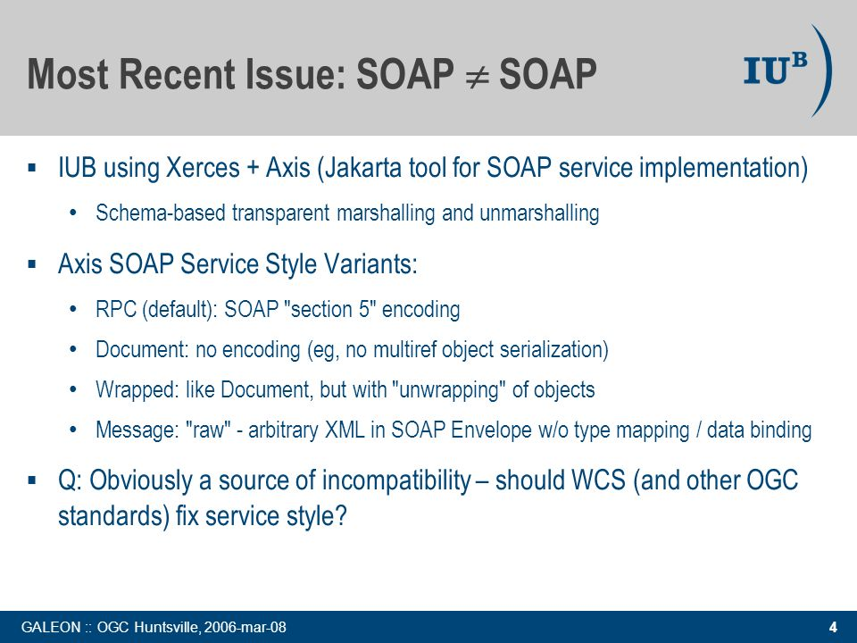 4 GALEON :: OGC Huntsville, 2006-mar-08 Most Recent Issue: SOAP SOAP IUB using Xerces + Axis (Jakarta tool for SOAP service implementation) Schema-based transparent marshalling and unmarshalling Axis SOAP Service Style Variants: RPC (default): SOAP section 5 encoding Document: no encoding (eg, no multiref object serialization) Wrapped: like Document, but with unwrapping of objects Message: raw - arbitrary XML in SOAP Envelope w/o type mapping / data binding Q: Obviously a source of incompatibility – should WCS (and other OGC standards) fix service style?
