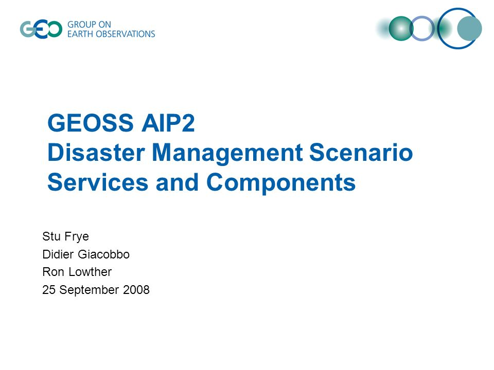 GEOSS AIP2 Disaster Management Scenario Services and Components Stu Frye Didier Giacobbo Ron Lowther 25 September 2008