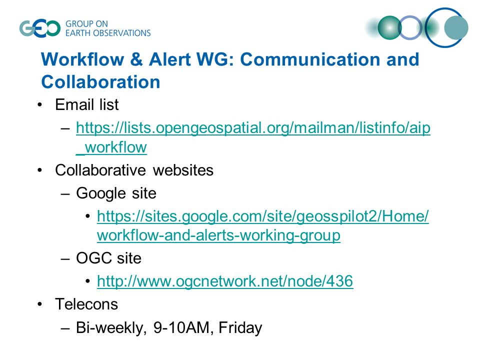 Workflow & Alert WG: Communication and Collaboration Email list –https://lists.opengeospatial.org/mailman/listinfo/aip _workflowhttps://lists.opengeospatial.org/mailman/listinfo/aip _workflow Collaborative websites –Google site https://sites.google.com/site/geosspilot2/Home/ workflow-and-alerts-working-grouphttps://sites.google.com/site/geosspilot2/Home/ workflow-and-alerts-working-group –OGC site http://www.ogcnetwork.net/node/436 Telecons –Bi-weekly, 9-10AM, Friday