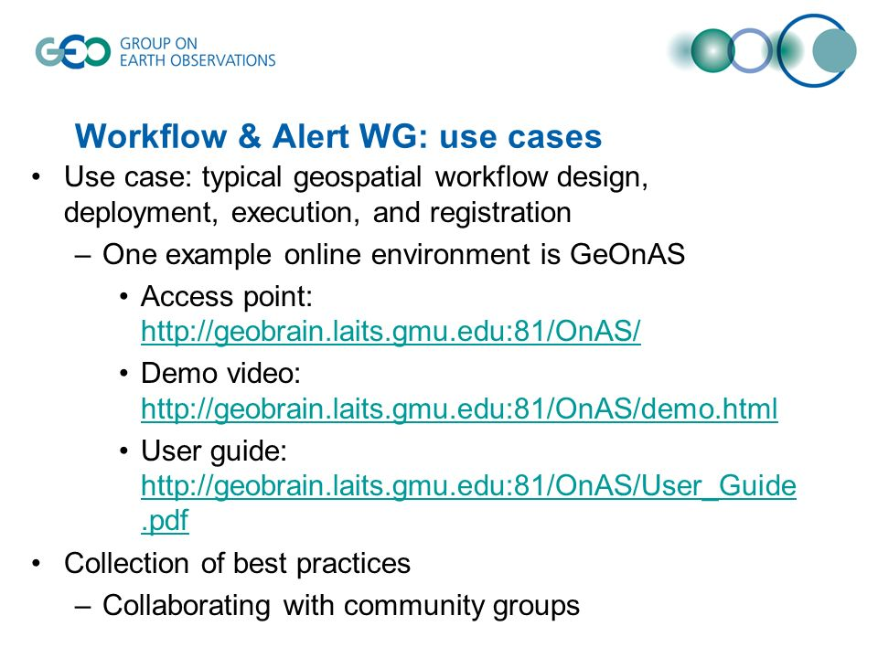 Workflow & Alert WG: use cases Use case: typical geospatial workflow design, deployment, execution, and registration –One example online environment is GeOnAS Access point: http://geobrain.laits.gmu.edu:81/OnAS/ http://geobrain.laits.gmu.edu:81/OnAS/ Demo video: http://geobrain.laits.gmu.edu:81/OnAS/demo.html http://geobrain.laits.gmu.edu:81/OnAS/demo.html User guide: http://geobrain.laits.gmu.edu:81/OnAS/User_Guide.pdf http://geobrain.laits.gmu.edu:81/OnAS/User_Guide.pdf Collection of best practices –Collaborating with community groups