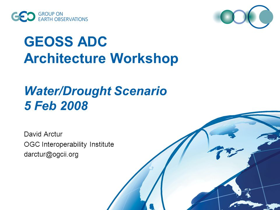 GEOSS ADC Architecture Workshop Water/Drought Scenario 5 Feb 2008 David Arctur OGC Interoperability Institute darctur@ogcii.org