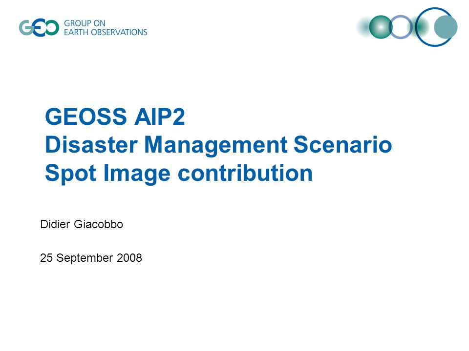 GEOSS AIP2 Disaster Management Scenario Spot Image contribution Didier Giacobbo 25 September 2008