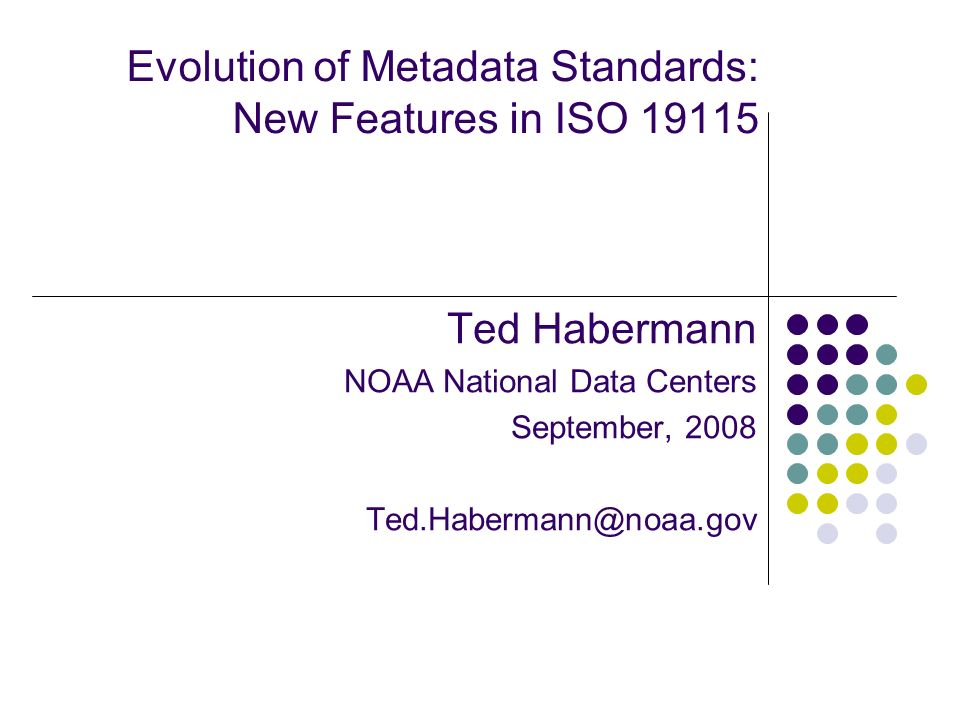 Evolution of Metadata Standards: New Features in ISO 19115 Ted Habermann NOAA National Data Centers September, 2008 Ted.Habermann@noaa.gov