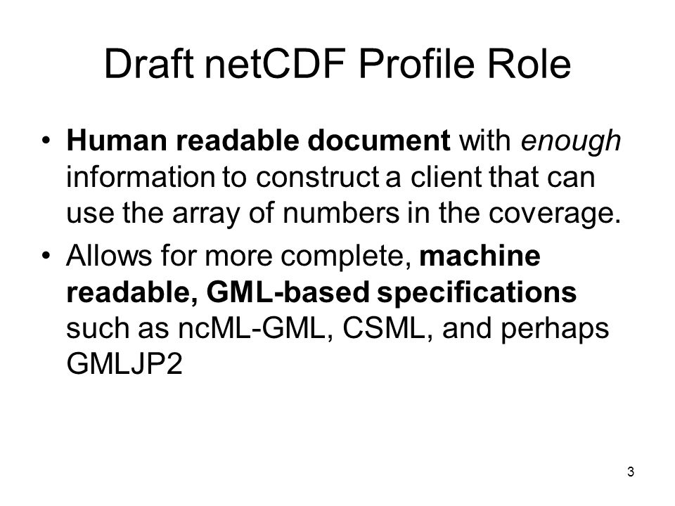 4 Draft netCDF Profile Content Provides pointers to disciplinary semantics (Coverage Range: What parameter or physical entity the numbers represent along with units of measure) Describes how spatial-temporal semantics can be determined ( Coverage domain: The Where and When of the numbers) Describes how syntax can be determined (The Order in which the numbers are transferred or stored.)