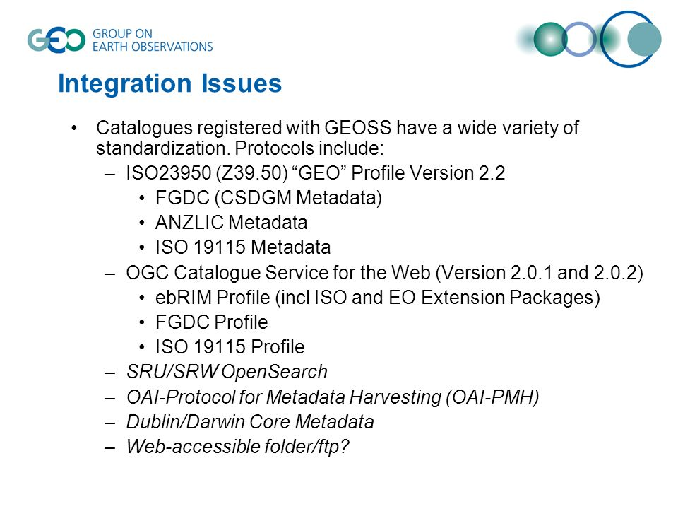 Integration Issues Catalogues registered with GEOSS have a wide variety of standardization.