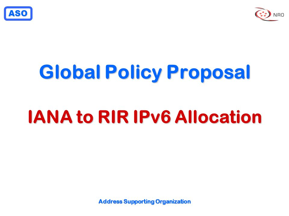 ASO Address Supporting Organization Global Policy Proposal IANA to RIR IPv6 Allocation