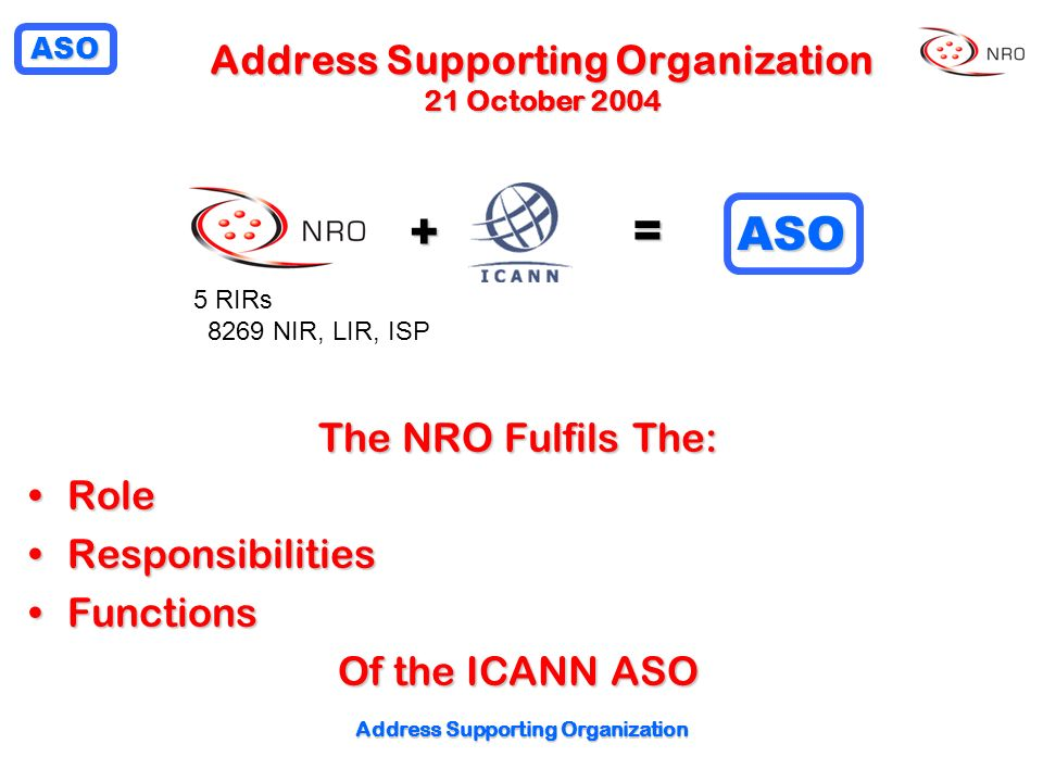 ASO + = ASO The NRO Fulfils The: RoleRole ResponsibilitiesResponsibilities FunctionsFunctions Of the ICANN ASO Address Supporting Organization 21 October RIRs 8269 NIR, LIR, ISP