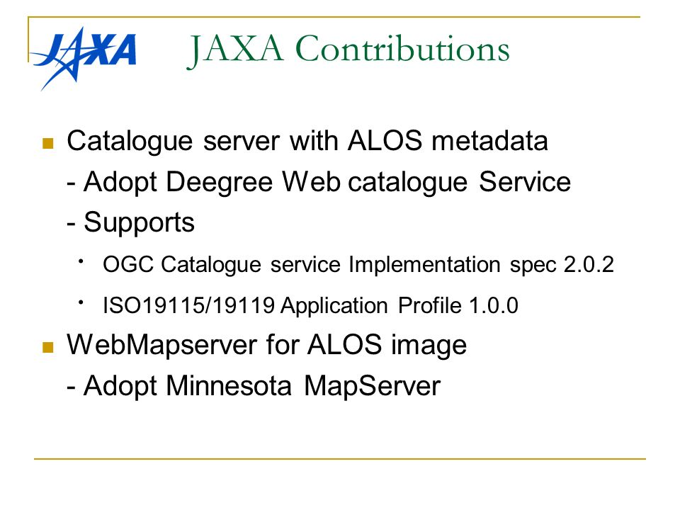 JAXA Contributions Catalogue server with ALOS metadata - Adopt Deegree Web catalogue Service - Supports OGC Catalogue service Implementation spec ISO19115/19119 Application Profile WebMapserver for ALOS image - Adopt Minnesota MapServer