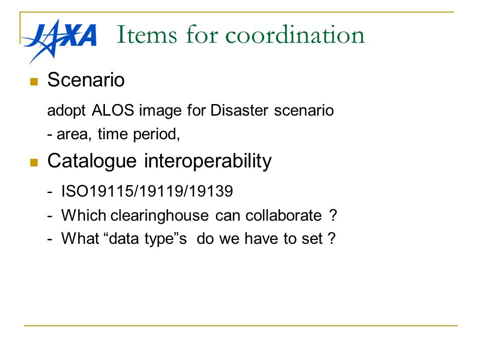 Items for coordination Scenario adopt ALOS image for Disaster scenario - area, time period, Catalogue interoperability - ISO19115/19119/ Which clearinghouse can collaborate .