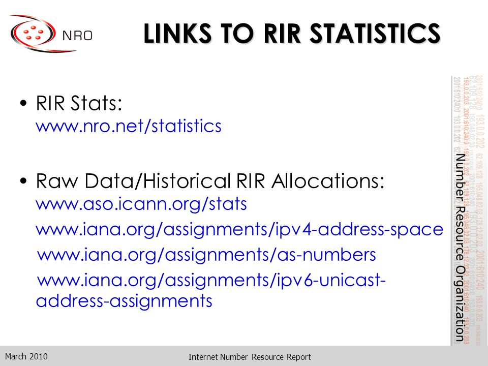 Internet Number Resource Report LINKS TO RIR STATISTICS RIR Stats: www.nro.net/statistics Raw Data/Historical RIR Allocations: www.aso.icann.org/stats www.iana.org/assignments/ipv4-address-space www.iana.org/assignments/as-numbers www.iana.org/assignments/ipv6-unicast- address-assignments March 2010