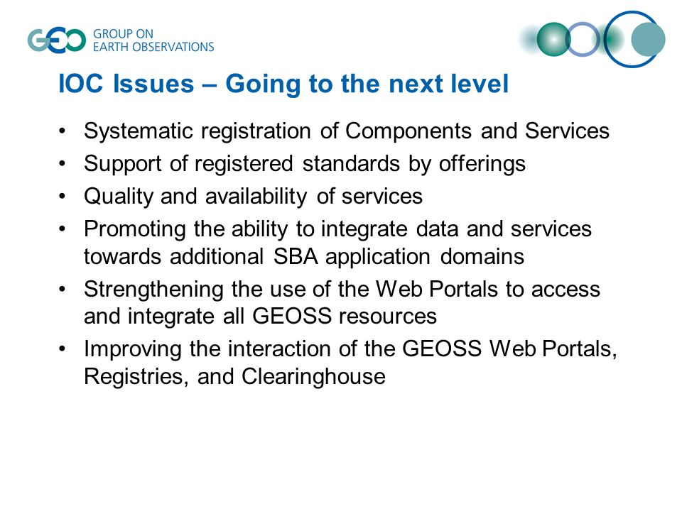 IOC Issues – Going to the next level Systematic registration of Components and Services Support of registered standards by offerings Quality and availability of services Promoting the ability to integrate data and services towards additional SBA application domains Strengthening the use of the Web Portals to access and integrate all GEOSS resources Improving the interaction of the GEOSS Web Portals, Registries, and Clearinghouse