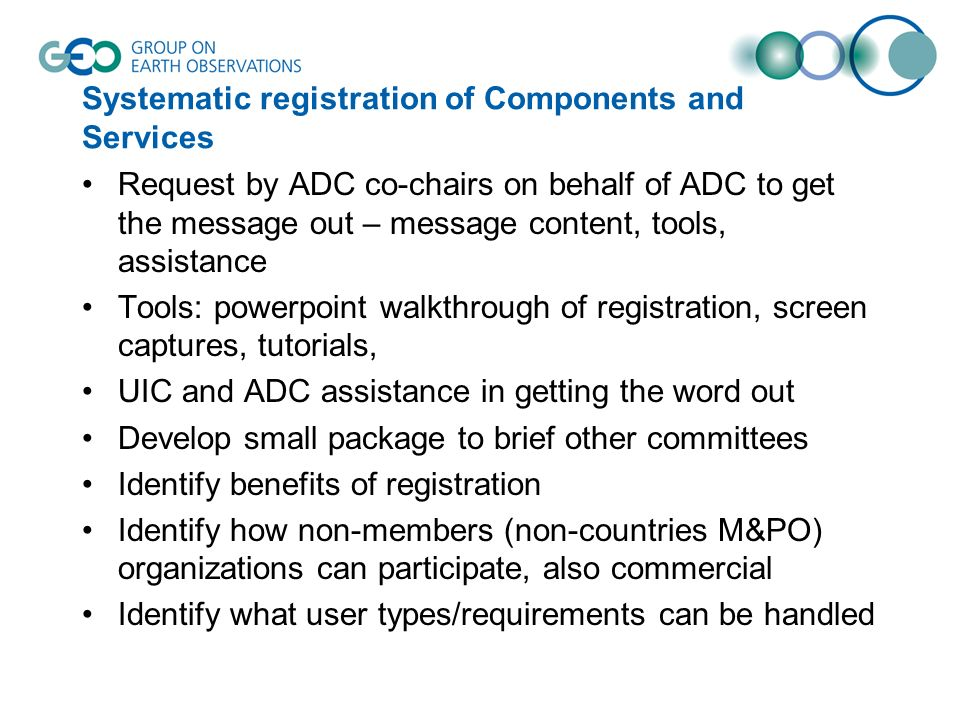 Systematic registration of Components and Services Request by ADC co-chairs on behalf of ADC to get the message out – message content, tools, assistance Tools: powerpoint walkthrough of registration, screen captures, tutorials, UIC and ADC assistance in getting the word out Develop small package to brief other committees Identify benefits of registration Identify how non-members (non-countries M&PO) organizations can participate, also commercial Identify what user types/requirements can be handled