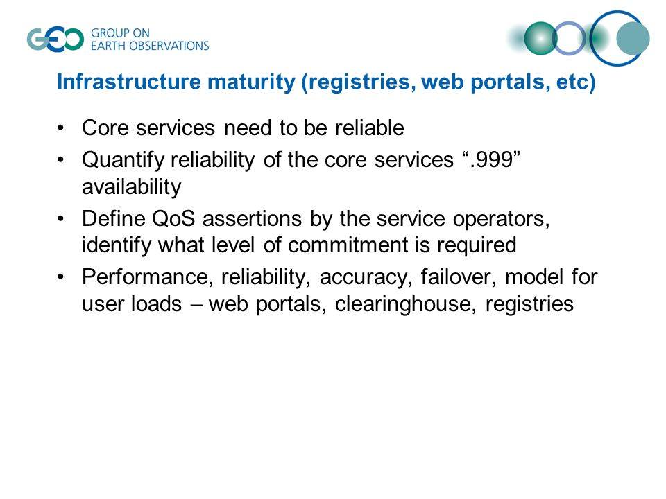Infrastructure maturity (registries, web portals, etc) Core services need to be reliable Quantify reliability of the core services.999 availability Define QoS assertions by the service operators, identify what level of commitment is required Performance, reliability, accuracy, failover, model for user loads – web portals, clearinghouse, registries