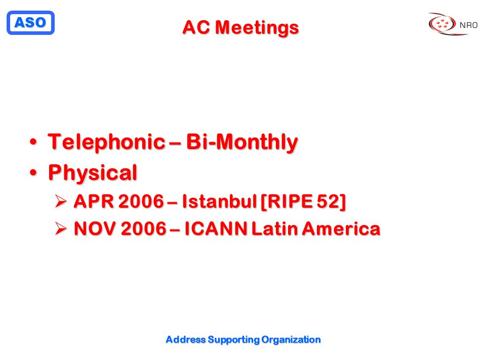 ASO Address Supporting Organization AC Meetings Telephonic – Bi-MonthlyTelephonic – Bi-Monthly PhysicalPhysical APR 2006 – Istanbul [RIPE 52] APR 2006