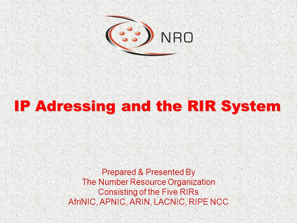 IP Adressing and the RIR System Prepared & Presented By The Number Resource Organization Consisting of the Five RIRs AfriNIC, APNIC, ARIN, LACNIC, RIPE NCC