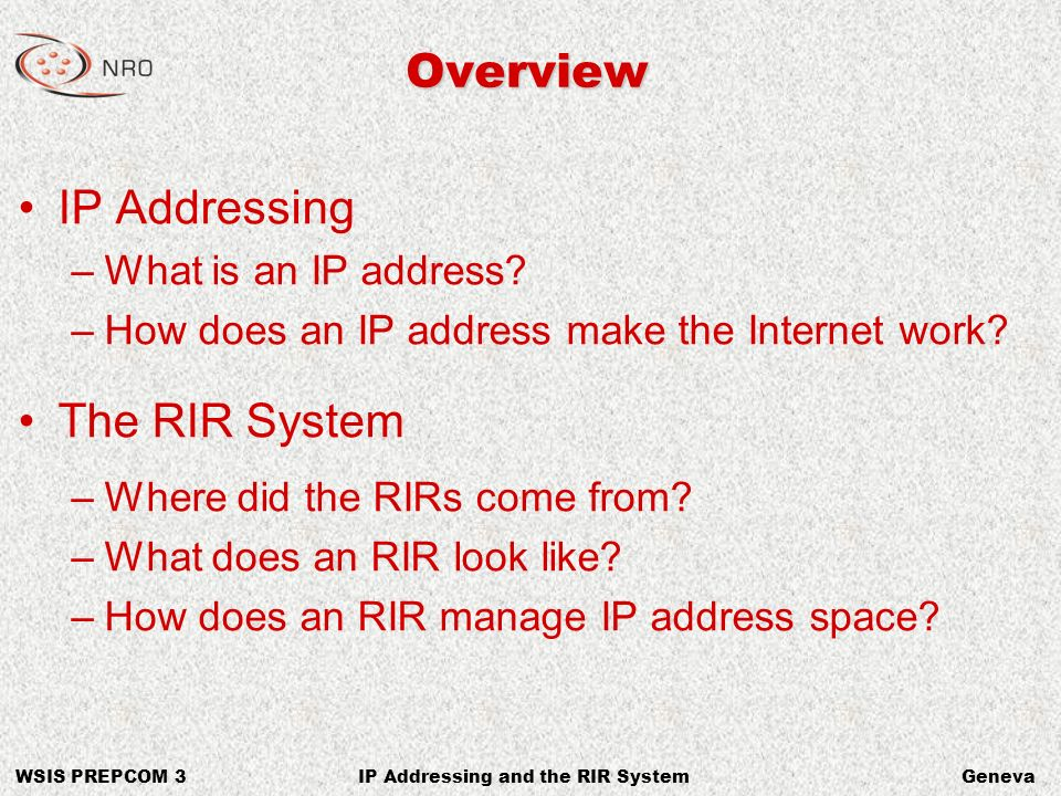 WSIS PREPCOM 3GenevaIP Addressing and the RIR System Internet Address Routing Traffic 202.12.29.0/24 The Internet Global Routing Table 4.128/9 60.100/16 60.100.0/20 135.22/16 … Global Routing Table 4.128/9 60.100/16 60.100.0/20 135.22/16 202.12.29.0/24 … Announce 202.12.29.0/24