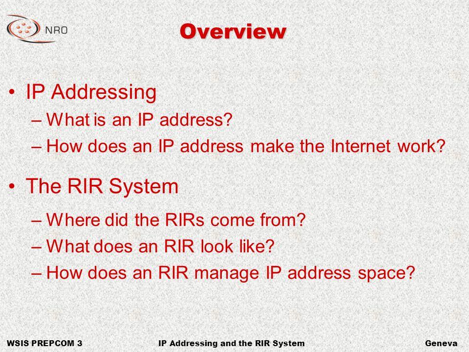 WSIS PREPCOM 3GenevaIP Addressing and the RIR System Discussing IPv4 [Now] CIDR PrefixClass Equivalent Host Addresses /241 Class C256 /224 Class C1,024 /2016 Class C4,096 /161 Class B65,536 /81 Class A16,777,216