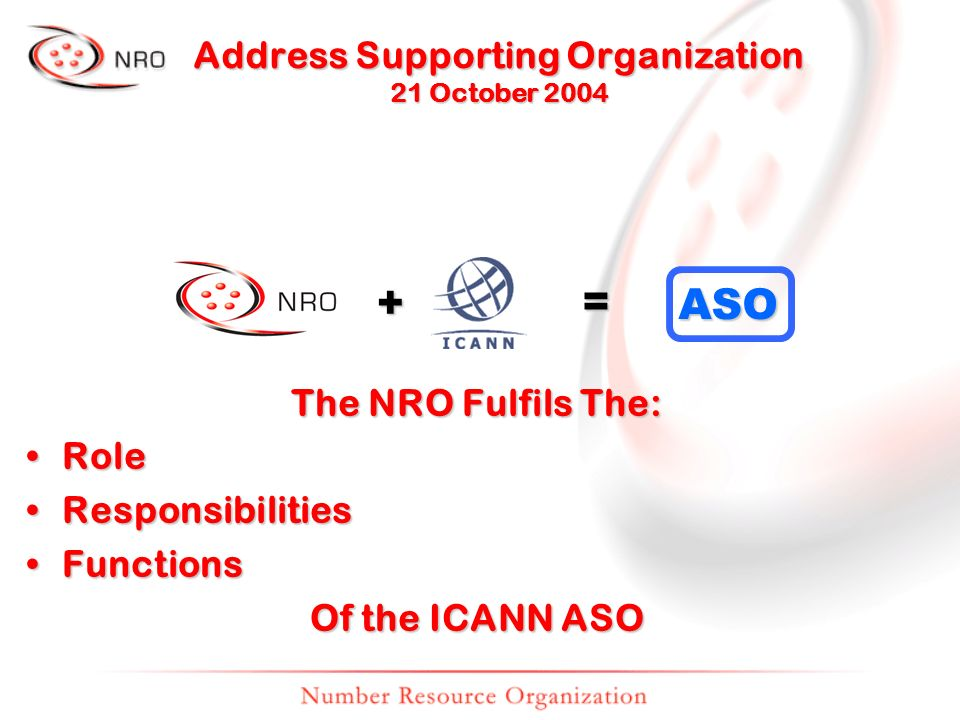 + = ASO The NRO Fulfils The: RoleRole ResponsibilitiesResponsibilities FunctionsFunctions Of the ICANN ASO Address Supporting Organization 21 October 2004