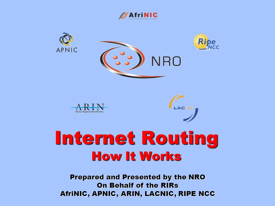 Internet Routing How It Works Prepared and Presented by the NRO On Behalf of the RIRs AfriNIC, APNIC, ARIN, LACNIC, RIPE NCC