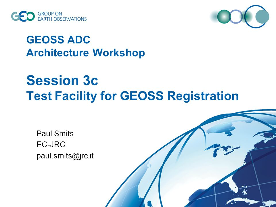 GEOSS ADC Architecture Workshop Session 3c Test Facility for GEOSS Registration Paul Smits EC-JRC paul.smits@jrc.it