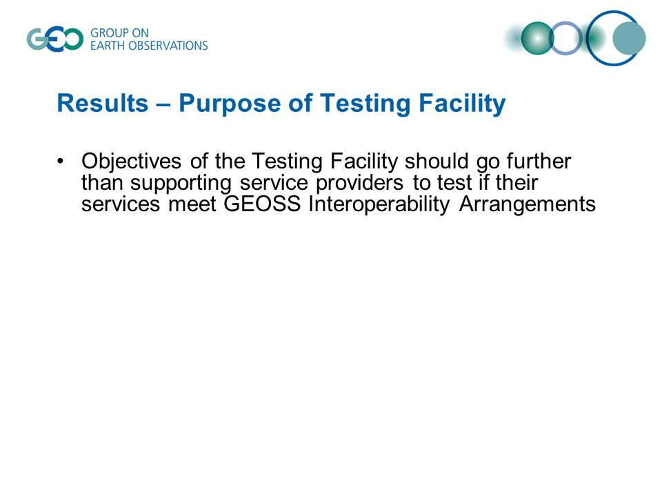 Results – Purpose of Testing Facility Objectives of the Testing Facility should go further than supporting service providers to test if their services meet GEOSS Interoperability Arrangements