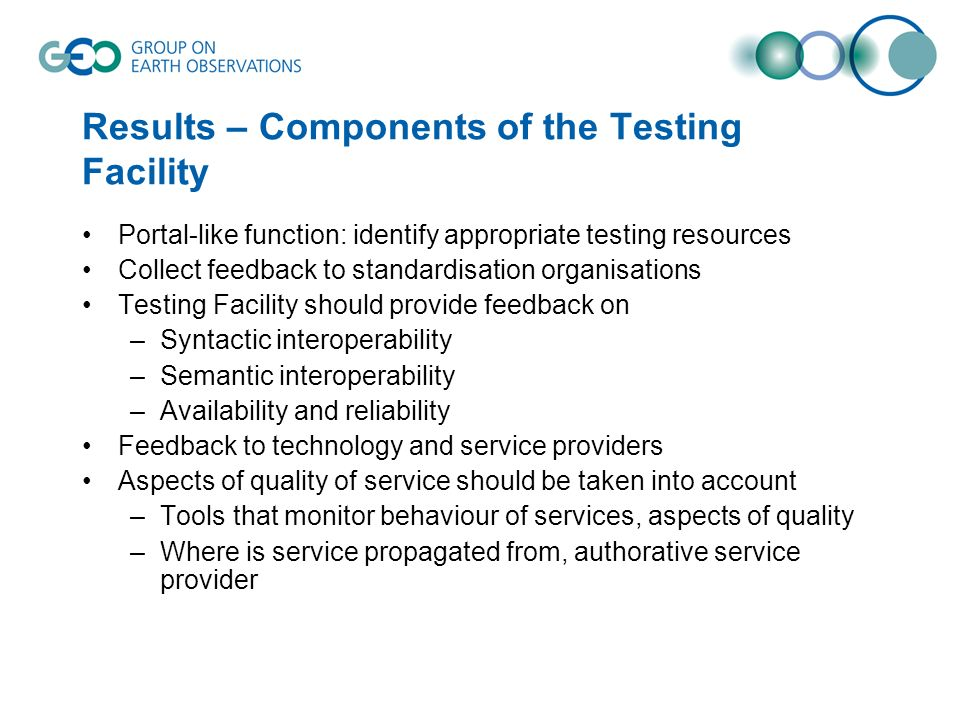 Results – Components of the Testing Facility Portal-like function: identify appropriate testing resources Collect feedback to standardisation organisations Testing Facility should provide feedback on –Syntactic interoperability –Semantic interoperability –Availability and reliability Feedback to technology and service providers Aspects of quality of service should be taken into account –Tools that monitor behaviour of services, aspects of quality –Where is service propagated from, authorative service provider