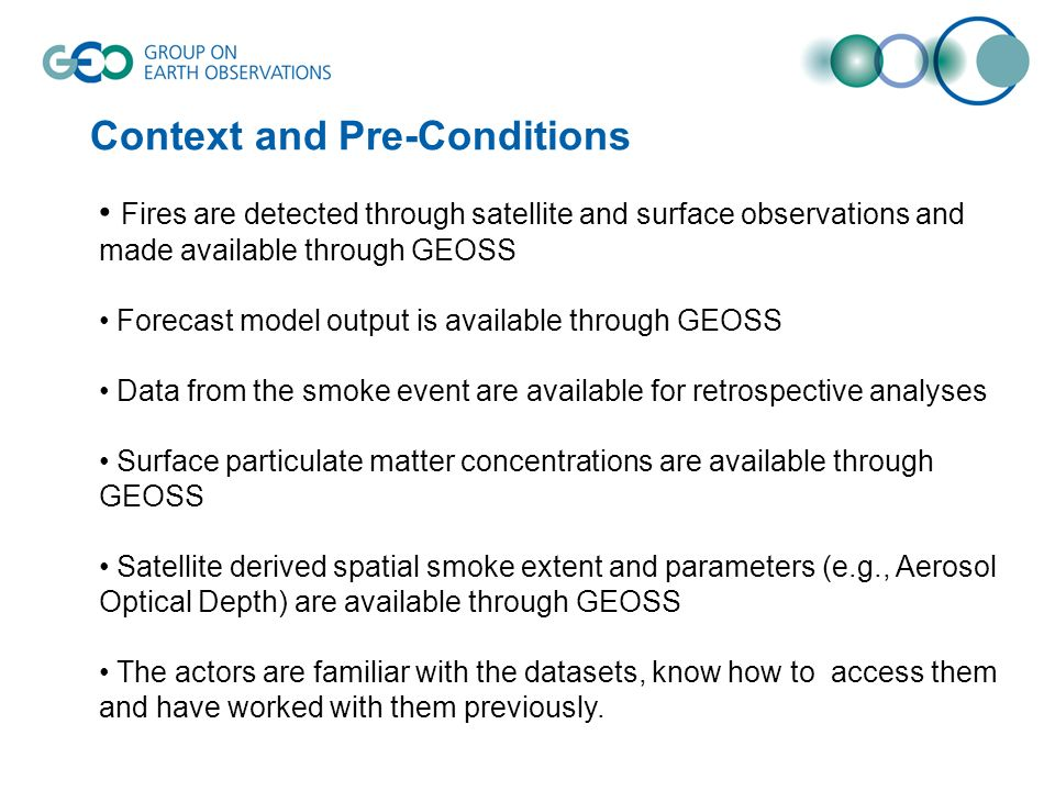 Context and Pre-Conditions Fires are detected through satellite and surface observations and made available through GEOSS Forecast model output is available through GEOSS Data from the smoke event are available for retrospective analyses Surface particulate matter concentrations are available through GEOSS Satellite derived spatial smoke extent and parameters (e.g., Aerosol Optical Depth) are available through GEOSS The actors are familiar with the datasets, know how to access them and have worked with them previously.