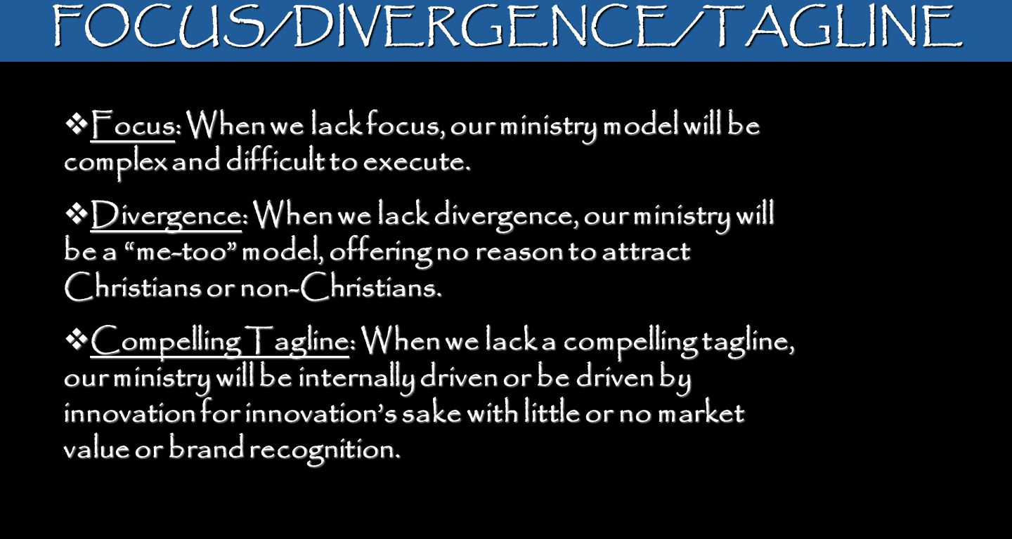 FOCUS/DIVERGENCE/TAGLINE Focus: When we lack focus, our ministry model will be complex and difficult to execute. Focus: When we lack focus, our minist
