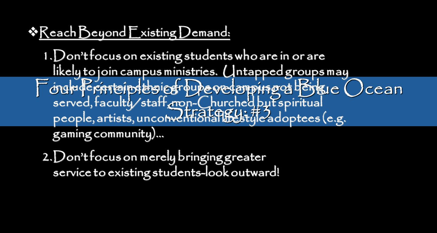 Four Principles of Developing a Blue Ocean Strategy: #3 Reach Beyond Existing Demand: Reach Beyond Existing Demand: 1.Dont focus on existing students