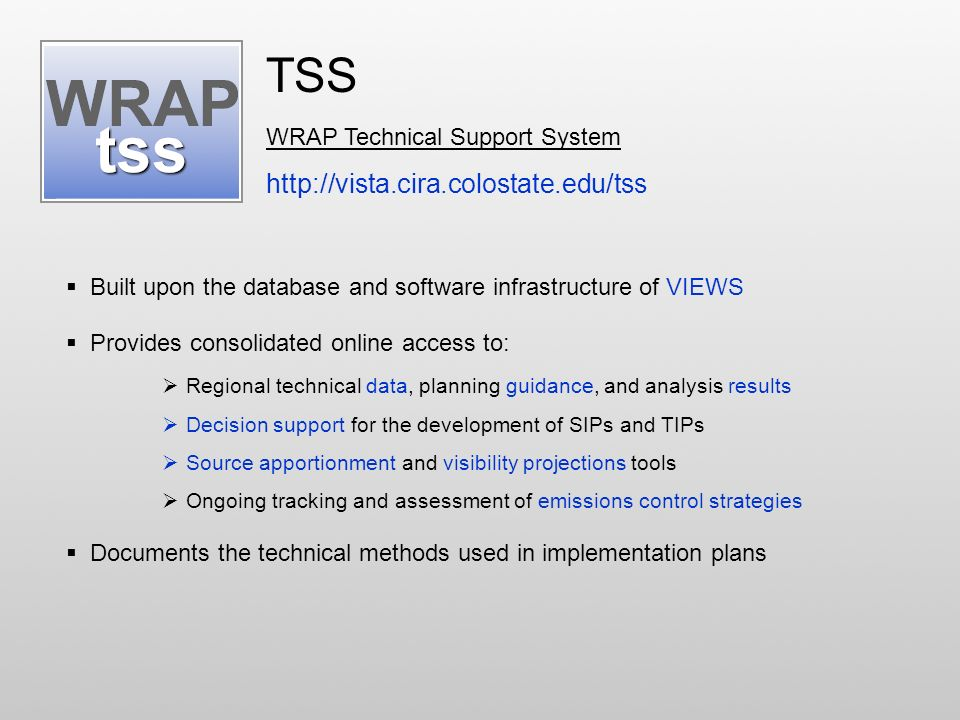 TSS WRAP Technical Support System http://vista.cira.colostate.edu/tss Built upon the database and software infrastructure of VIEWS Provides consolidated online access to: Regional technical data, planning guidance, and analysis results Decision support for the development of SIPs and TIPs Source apportionment and visibility projections tools Ongoing tracking and assessment of emissions control strategies Documents the technical methods used in implementation plans