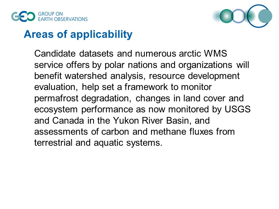 Areas of applicability Candidate datasets and numerous arctic WMS service offers by polar nations and organizations will benefit watershed analysis, resource development evaluation, help set a framework to monitor permafrost degradation, changes in land cover and ecosystem performance as now monitored by USGS and Canada in the Yukon River Basin, and assessments of carbon and methane fluxes from terrestrial and aquatic systems.
