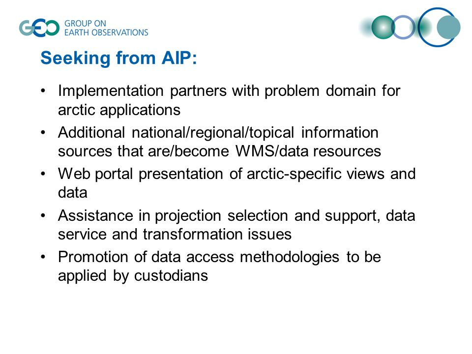Seeking from AIP: Implementation partners with problem domain for arctic applications Additional national/regional/topical information sources that are/become WMS/data resources Web portal presentation of arctic-specific views and data Assistance in projection selection and support, data service and transformation issues Promotion of data access methodologies to be applied by custodians