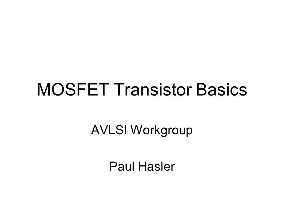 MOSFET Transistor Basics AVLSI Workgroup Paul Hasler