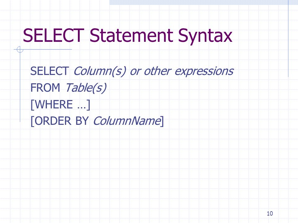 10 SELECT Statement Syntax SELECT Column(s) or other expressions FROM Table(s) [WHERE …] [ORDER BY ColumnName]