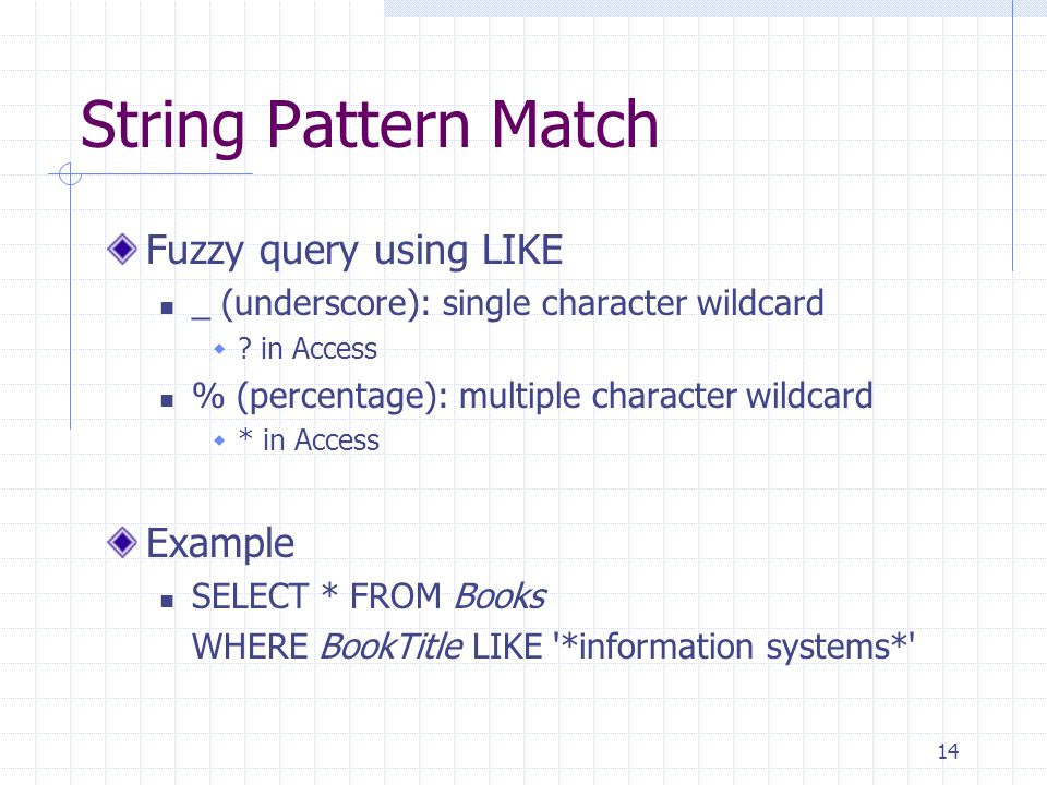 14 String Pattern Match Fuzzy query using LIKE _ (underscore): single character wildcard ? in Access % (percentage): multiple character wildcard * in