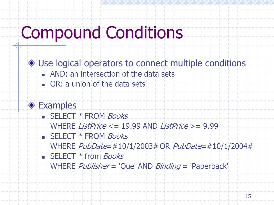 15 Compound Conditions Use logical operators to connect multiple conditions AND: an intersection of the data sets OR: a union of the data sets Example