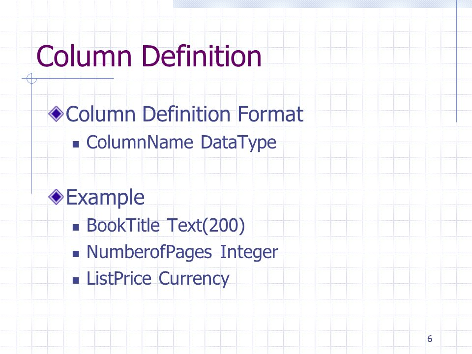 6 Column Definition Column Definition Format ColumnName DataType Example BookTitle Text(200) NumberofPages Integer ListPrice Currency