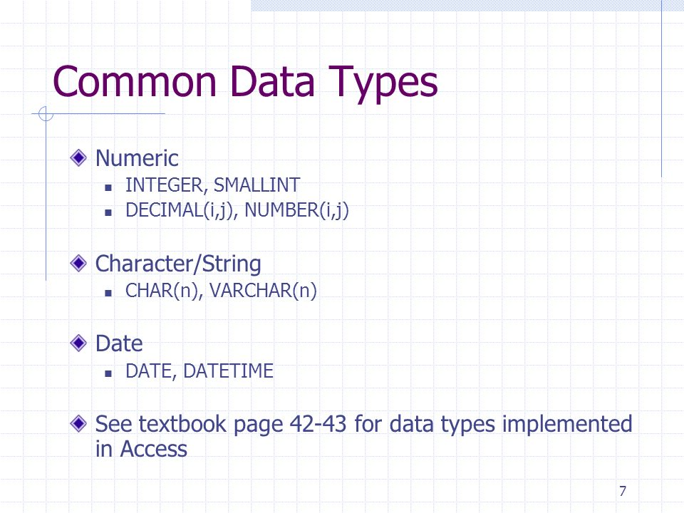 7 Common Data Types Numeric INTEGER, SMALLINT DECIMAL(i,j), NUMBER(i,j) Character/String CHAR(n), VARCHAR(n) Date DATE, DATETIME See textbook page 42-