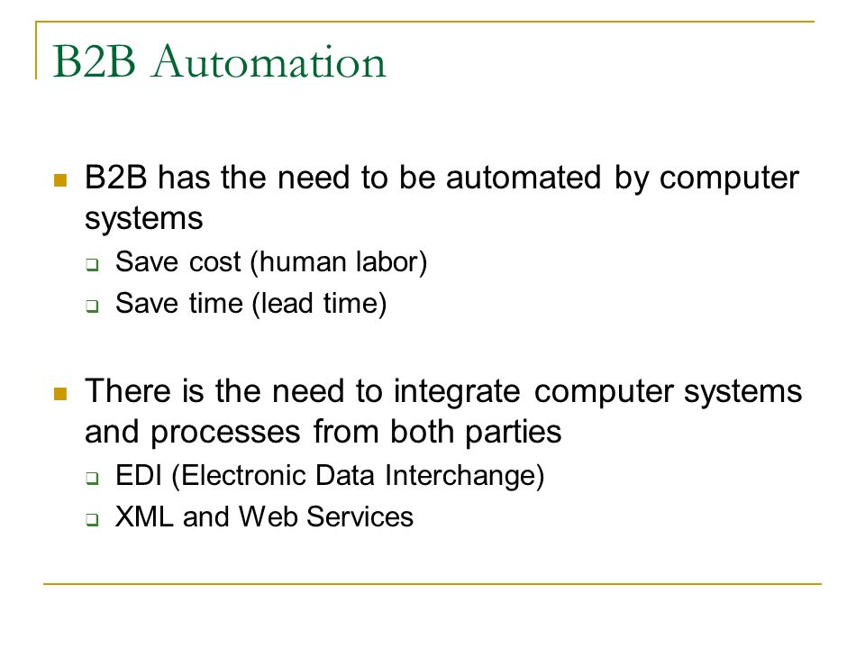 B2B Automation B2B has the need to be automated by computer systems Save cost (human labor) Save time (lead time) There is the need to integrate computer systems and processes from both parties EDI (Electronic Data Interchange) XML and Web Services