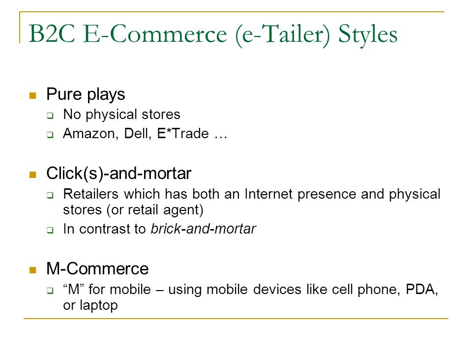 B2C E-Commerce (e-Tailer) Styles Pure plays No physical stores Amazon, Dell, E*Trade … Click(s)-and-mortar Retailers which has both an Internet presence and physical stores (or retail agent) In contrast to brick-and-mortar M-Commerce M for mobile – using mobile devices like cell phone, PDA, or laptop