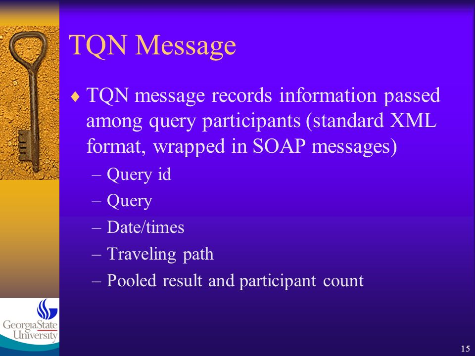 15 TQN Message TQN message records information passed among query participants (standard XML format, wrapped in SOAP messages) –Query id –Query –Date/times –Traveling path –Pooled result and participant count